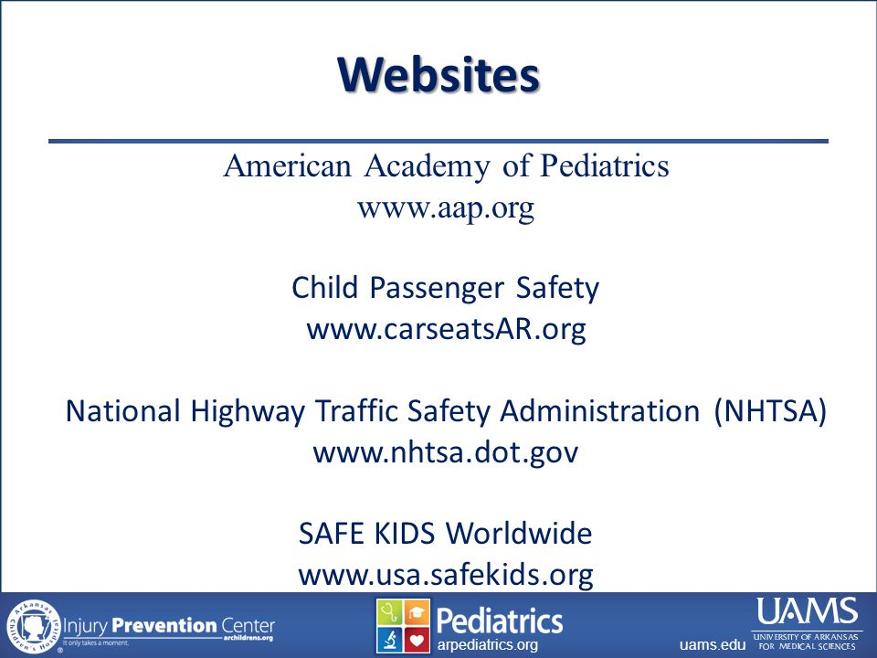 archildrens.org uams.edu arpediatrics.org uams.edu arpediatrics.org Websites American Academy of Pediatrics www.aap.org Child Passenger Safety www.carseatsAR.org National Highway Traffic Safety Administration (NHTSA) www.nhtsa.dot.gov SAFE KIDS Worldwide www.usa.safekids.org