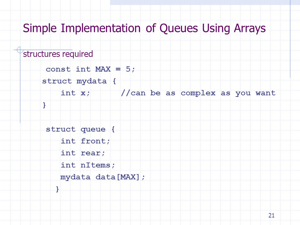 21 Simple Implementation of Queues Using Arrays structures required const int MAX = 5; struct mydata { int x;//can be as complex as you want } struct queue { int front; int rear; int nItems; mydata data[MAX]; }
