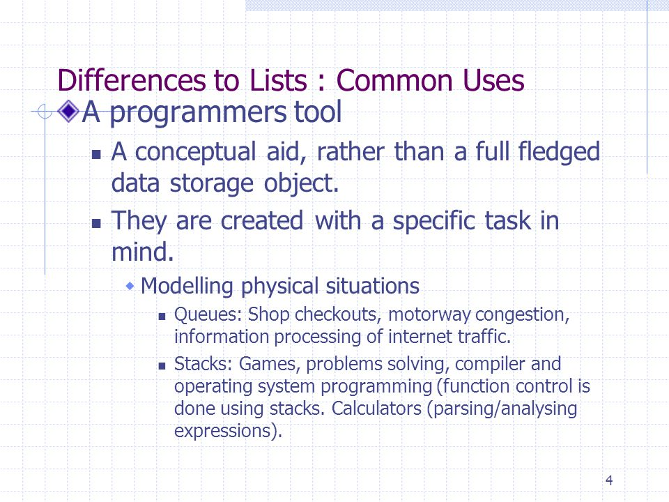 4 Differences to Lists : Common Uses A programmers tool A conceptual aid, rather than a full fledged data storage object.