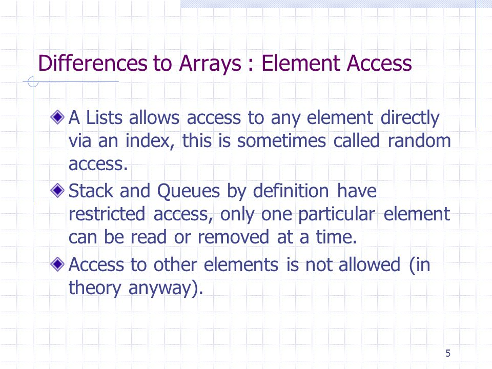 5 Differences to Arrays : Element Access A Lists allows access to any element directly via an index, this is sometimes called random access.