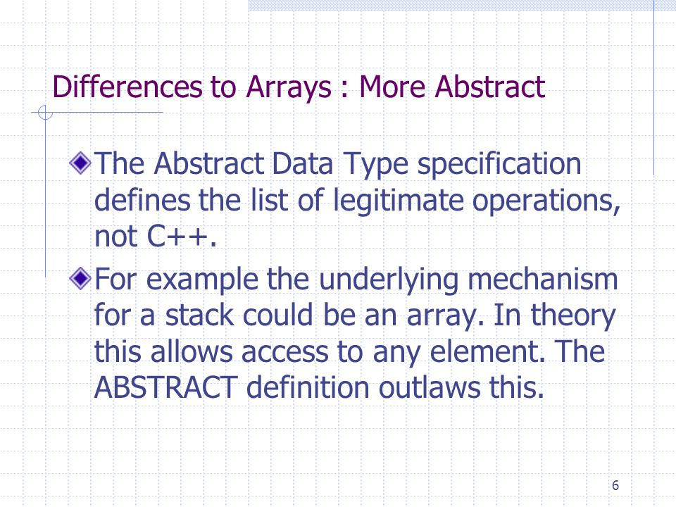 6 Differences to Arrays : More Abstract The Abstract Data Type specification defines the list of legitimate operations, not C++.
