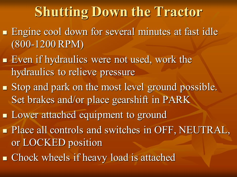 Shutting Down the Tractor Engine cool down for several minutes at fast idle (800-1200 RPM) Engine cool down for several minutes at fast idle (800-1200 RPM) Even if hydraulics were not used, work the hydraulics to relieve pressure Even if hydraulics were not used, work the hydraulics to relieve pressure Stop and park on the most level ground possible.
