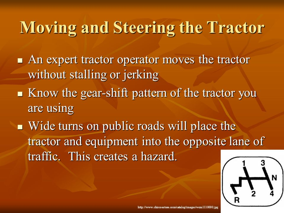 Moving and Steering the Tractor An expert tractor operator moves the tractor without stalling or jerking An expert tractor operator moves the tractor without stalling or jerking Know the gear-shift pattern of the tractor you are using Know the gear-shift pattern of the tractor you are using Wide turns on public roads will place the tractor and equipment into the opposite lane of traffic.