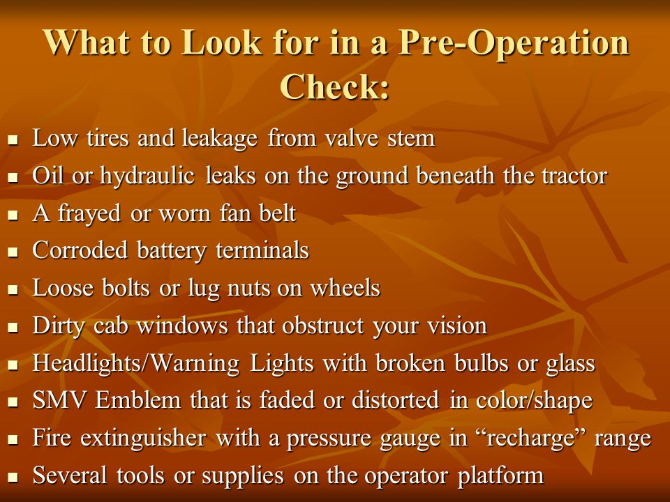 What to Look for in a Pre-Operation Check: Low tires and leakage from valve stem Low tires and leakage from valve stem Oil or hydraulic leaks on the ground beneath the tractor Oil or hydraulic leaks on the ground beneath the tractor A frayed or worn fan belt A frayed or worn fan belt Corroded battery terminals Corroded battery terminals Loose bolts or lug nuts on wheels Loose bolts or lug nuts on wheels Dirty cab windows that obstruct your vision Dirty cab windows that obstruct your vision Headlights/Warning Lights with broken bulbs or glass Headlights/Warning Lights with broken bulbs or glass SMV Emblem that is faded or distorted in color/shape SMV Emblem that is faded or distorted in color/shape Fire extinguisher with a pressure gauge in recharge range Fire extinguisher with a pressure gauge in recharge range Several tools or supplies on the operator platform Several tools or supplies on the operator platform