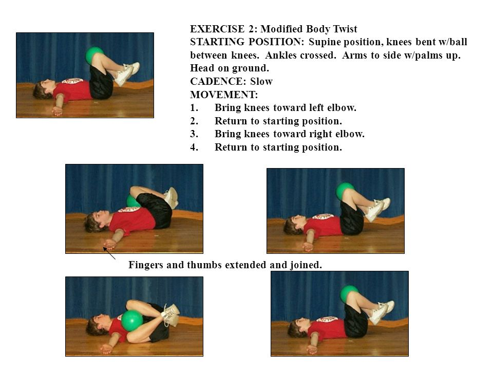 EXERCISE 2: Modified Body Twist STARTING POSITION: Supine position, knees bent w/ball between knees.