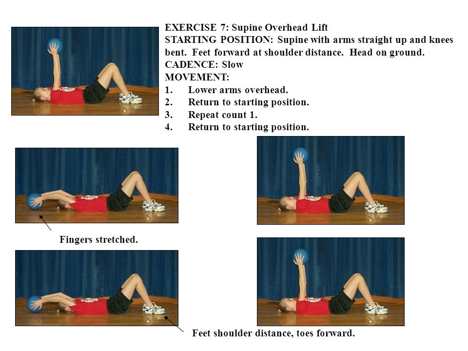EXERCISE 7: Supine Overhead Lift STARTING POSITION: Supine with arms straight up and knees bent.