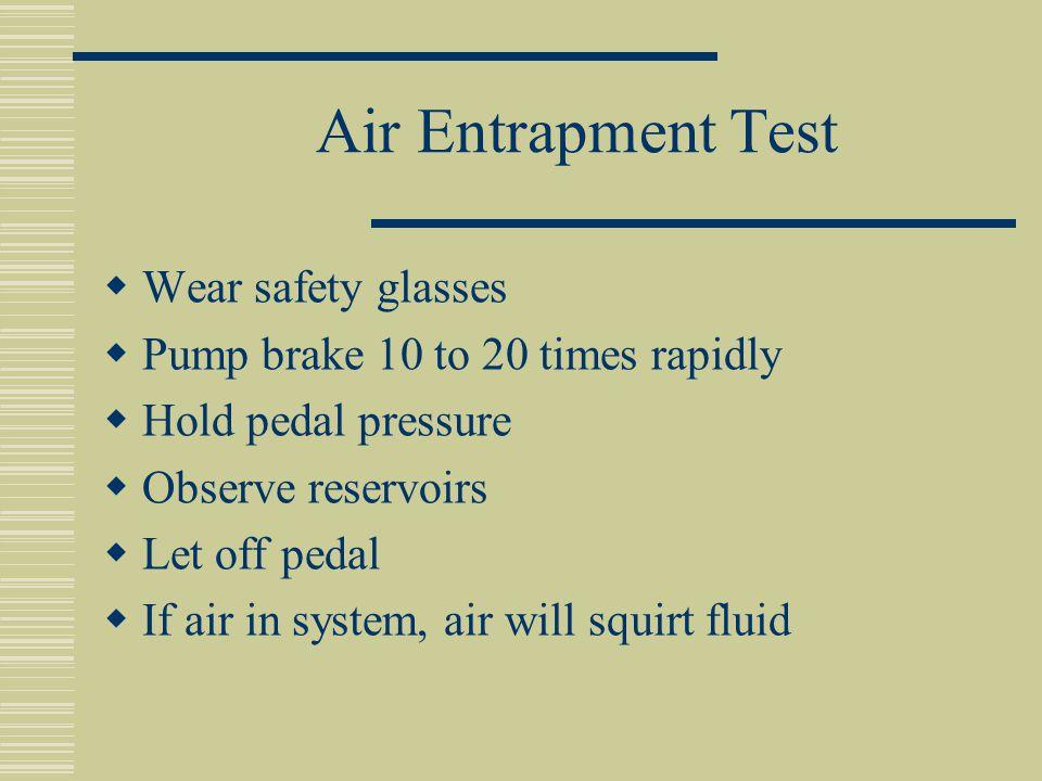 Air Entrapment Test  Wear safety glasses  Pump brake 10 to 20 times rapidly  Hold pedal pressure  Observe reservoirs  Let off pedal  If air in system, air will squirt fluid