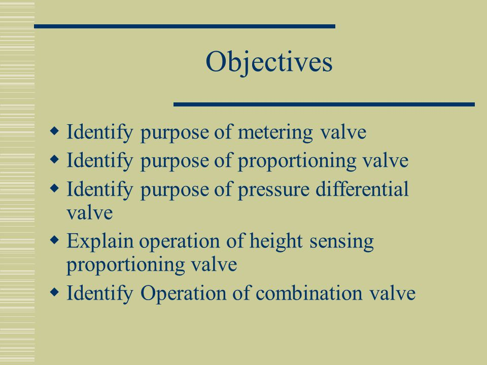 Objectives  Identify purpose of metering valve  Identify purpose of proportioning valve  Identify purpose of pressure differential valve  Explain operation of height sensing proportioning valve  Identify Operation of combination valve