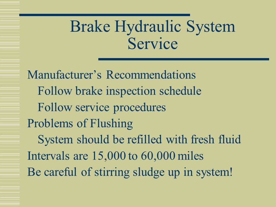 Brake Hydraulic System Service Manufacturer's Recommendations Follow brake inspection schedule Follow service procedures Problems of Flushing System should be refilled with fresh fluid Intervals are 15,000 to 60,000 miles Be careful of stirring sludge up in system!