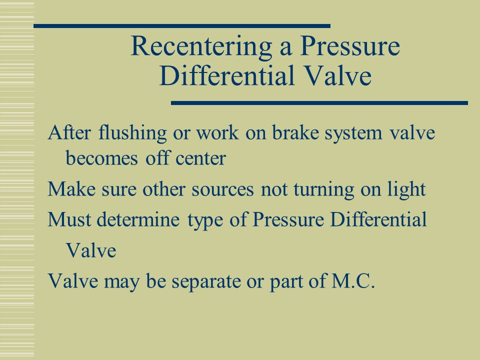 Recentering a Pressure Differential Valve After flushing or work on brake system valve becomes off center Make sure other sources not turning on light Must determine type of Pressure Differential Valve Valve may be separate or part of M.C.