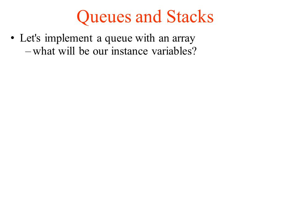 Queues and Stacks Let s implement a queue with an array –what will be our instance variables