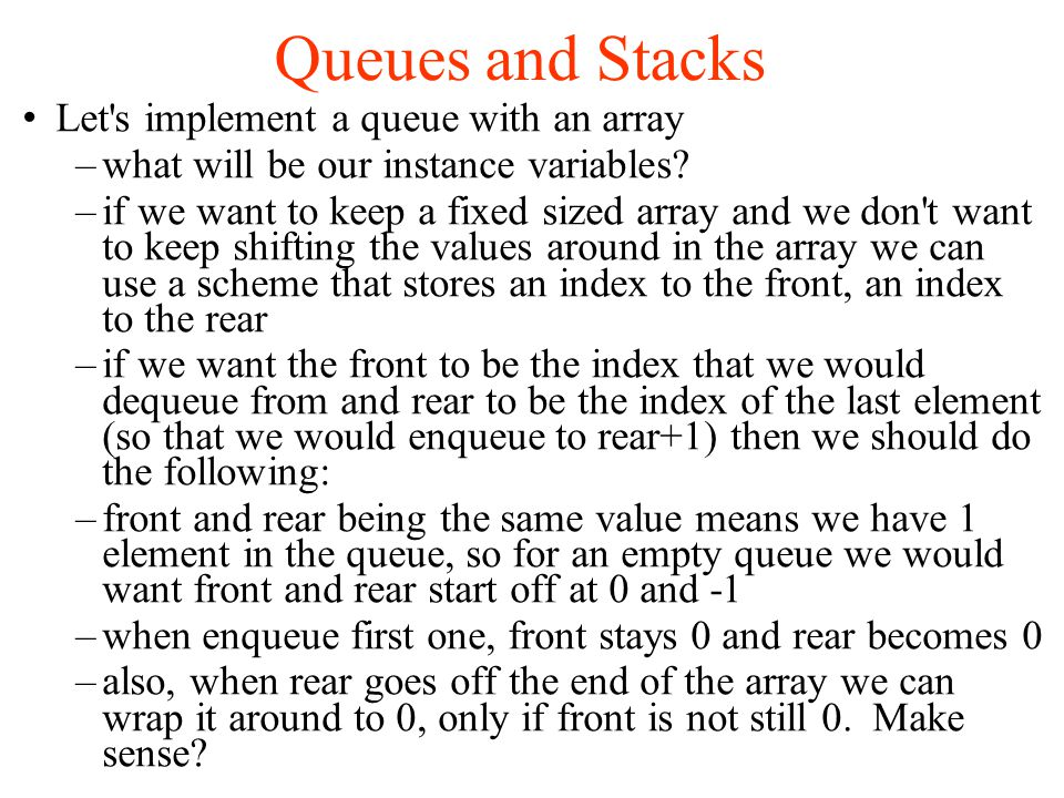 Queues and Stacks Let s implement a queue with an array –what will be our instance variables.