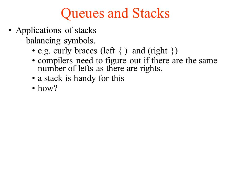 Queues and Stacks Applications of stacks –balancing symbols.