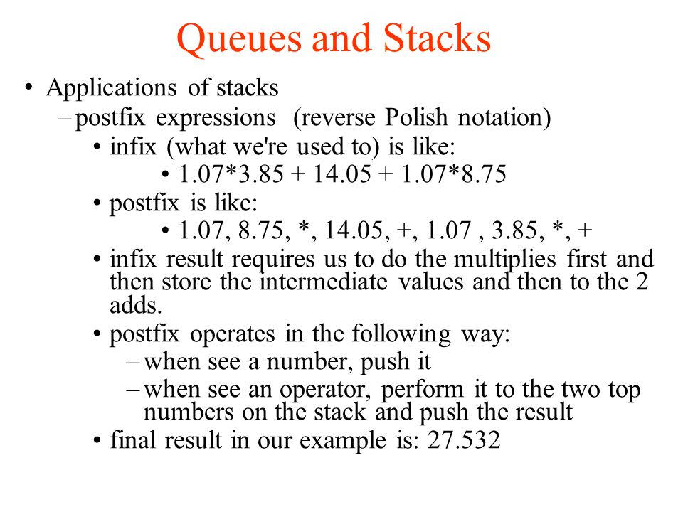 Queues and Stacks Applications of stacks –postfix expressions (reverse Polish notation)‏ infix (what we re used to) is like: 1.07*3.85 + 14.05 + 1.07*8.75 postfix is like: 1.07, 8.75, *, 14.05, +, 1.07, 3.85, *, + infix result requires us to do the multiplies first and then store the intermediate values and then to the 2 adds.