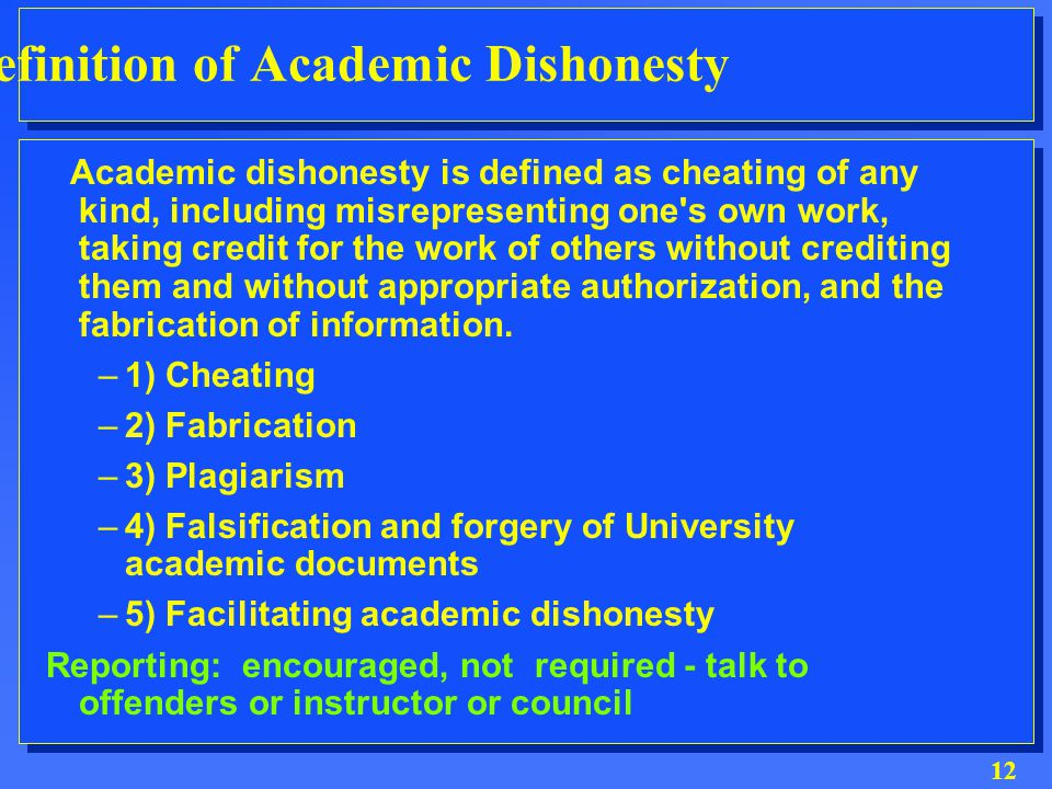 12 Definition of Academic Dishonesty Academic dishonesty is defined as cheating of any kind, including misrepresenting one s own work, taking credit for the work of others without crediting them and without appropriate authorization, and the fabrication of information.