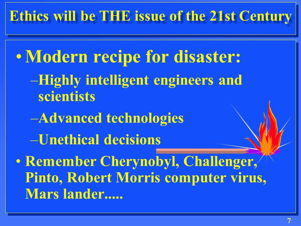 7 Ethics will be THE issue of the 21st Century Modern recipe for disaster: –Highly intelligent engineers and scientists –Advanced technologies –Unethical decisions Remember Cherynobyl, Challenger, Pinto, Robert Morris computer virus, Mars lander.....