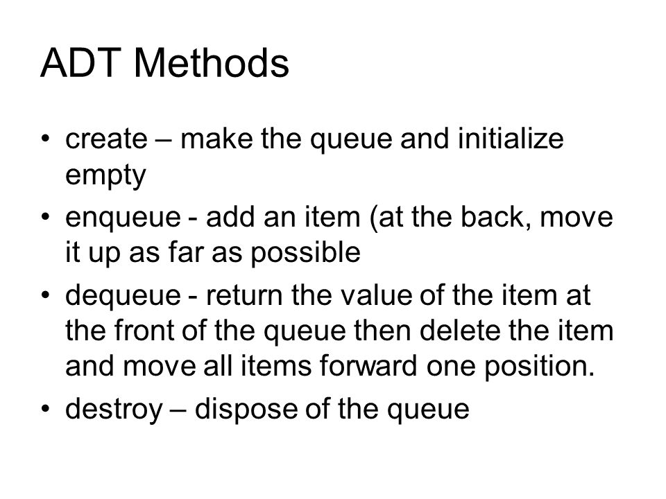 ADT Methods create – make the queue and initialize empty enqueue - add an item (at the back, move it up as far as possible dequeue - return the value of the item at the front of the queue then delete the item and move all items forward one position.
