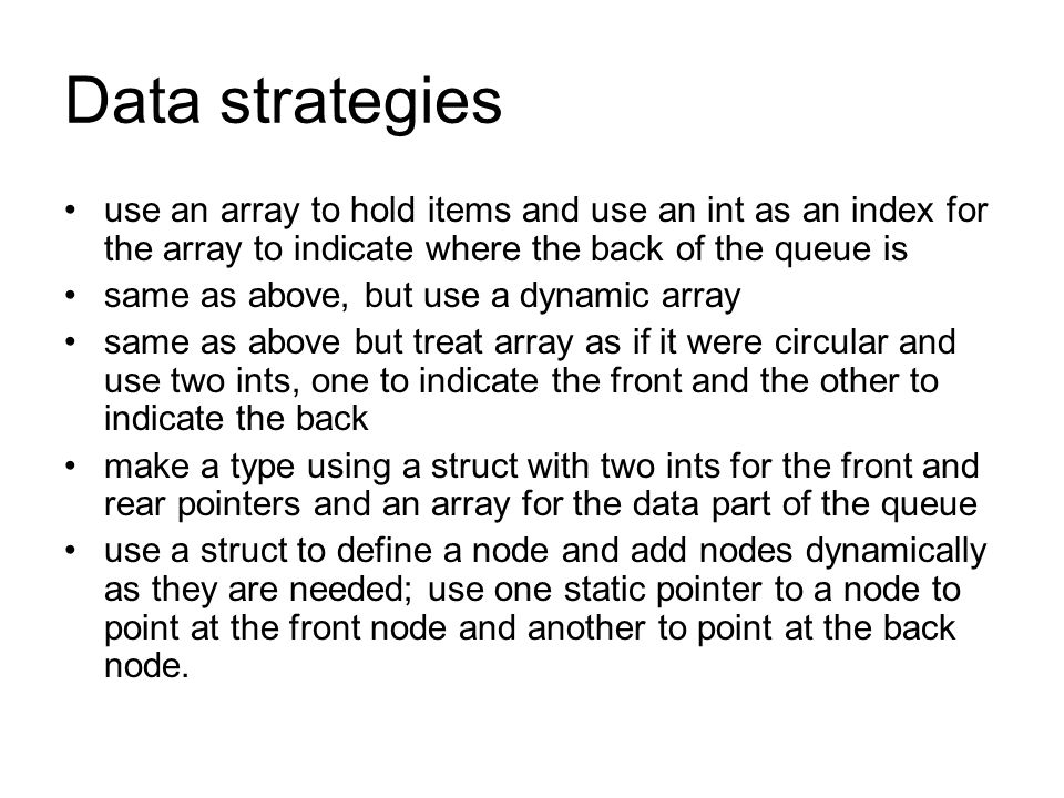 Data strategies use an array to hold items and use an int as an index for the array to indicate where the back of the queue is same as above, but use a dynamic array same as above but treat array as if it were circular and use two ints, one to indicate the front and the other to indicate the back make a type using a struct with two ints for the front and rear pointers and an array for the data part of the queue use a struct to define a node and add nodes dynamically as they are needed; use one static pointer to a node to point at the front node and another to point at the back node.