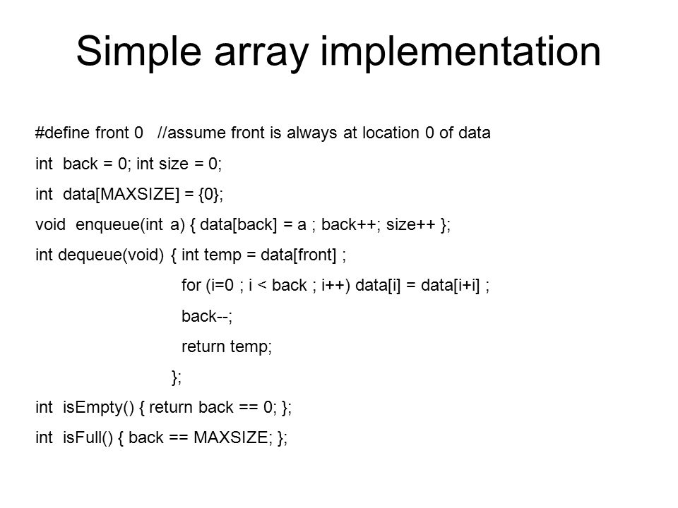 Simple array implementation #define front 0 //assume front is always at location 0 of data int back = 0; int size = 0; int data[MAXSIZE] = {0}; void enqueue(int a) { data[back] = a ; back++; size++ }; int dequeue(void) { int temp = data[front] ; for (i=0 ; i < back ; i++) data[i] = data[i+i] ; back--; return temp; }; int isEmpty() { return back == 0; }; int isFull() { back == MAXSIZE; };
