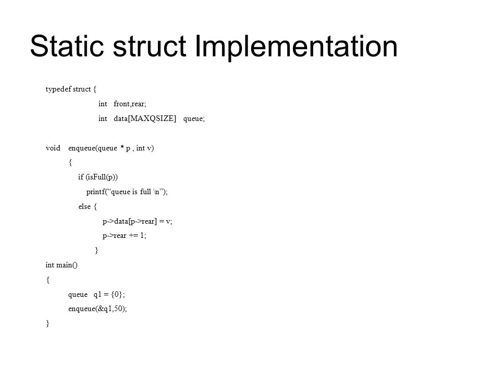 Static struct Implementation typedef struct { int front,rear; int data[MAXQSIZE] queue; void enqueue(queue * p, int v) { if (isFull(p)) printf( queue is full \n ); else { p->data[p->rear] = v; p->rear += 1; } int main() { queue q1 = {0}; enqueue(&q1,50); }