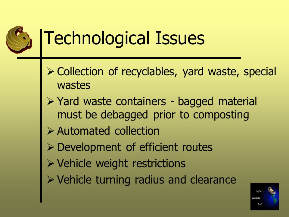 Technological Issues  Collection of recyclables, yard waste, special wastes  Yard waste containers - bagged material must be debagged prior to composting  Automated collection  Development of efficient routes  Vehicle weight restrictions  Vehicle turning radius and clearance