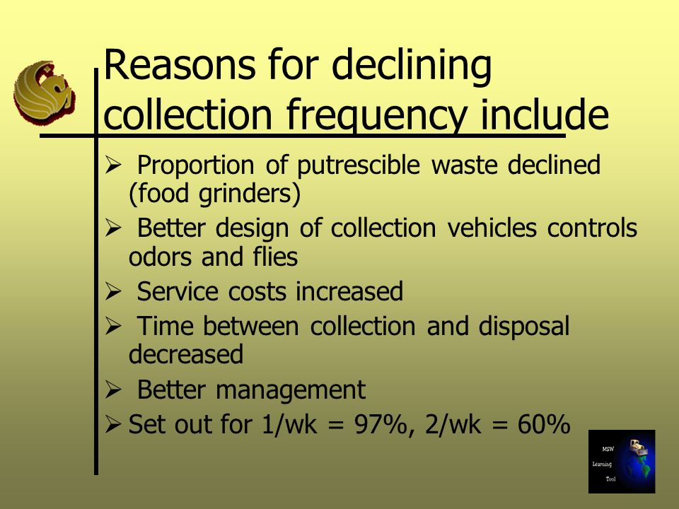 Reasons for declining collection frequency include  Proportion of putrescible waste declined (food grinders)  Better design of collection vehicles controls odors and flies  Service costs increased  Time between collection and disposal decreased  Better management  Set out for 1/wk = 97%, 2/wk = 60%