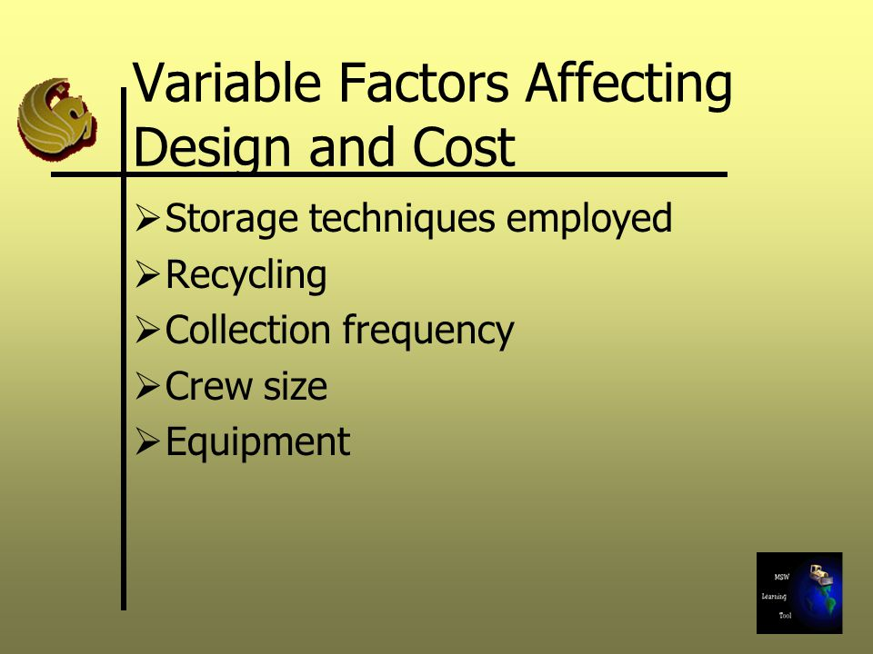 Variable Factors Affecting Design and Cost  Storage techniques employed  Recycling  Collection frequency  Crew size  Equipment
