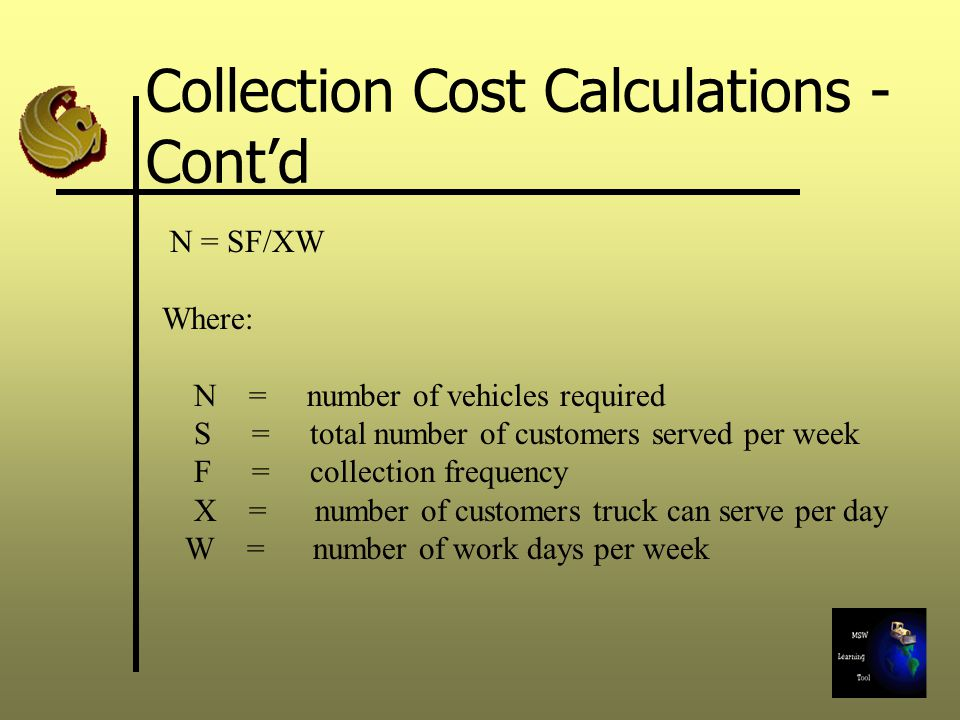 N = SF/XW Where: N = number of vehicles required S = total number of customers served per week F = collection frequency X = number of customers truck can serve per day W = number of work days per week Collection Cost Calculations - Cont'd