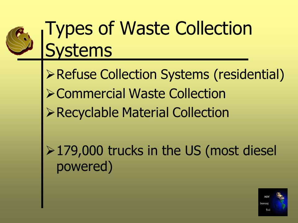 Types of Waste Collection Systems  Refuse Collection Systems (residential)  Commercial Waste Collection  Recyclable Material Collection  179,000 trucks in the US (most diesel powered)