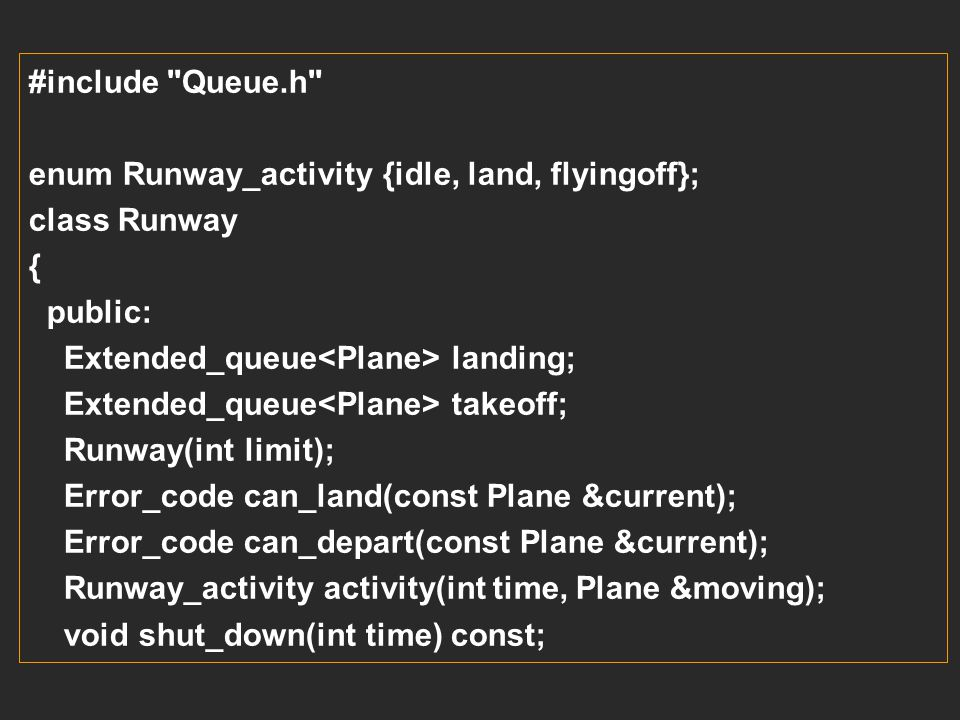 Plane moving_plane; switch(small_airport.activity(current_time, moving_plane)) { case land: moving_plane.land(current_time); break; case flyingoff: mo