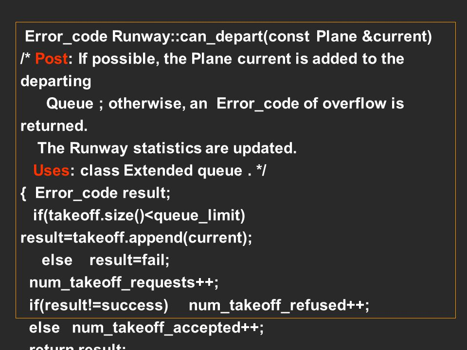 Error_code Runway::can_land(const Plane &current) /* Post: If possible, the Plane current is added to the landing Queue ; otherwise, an Error_code of