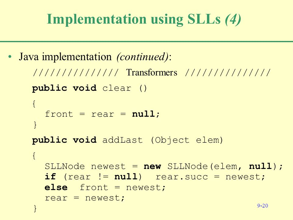 9-20 Implementation using SLLs (4) Java implementation (continued): /////////////// Transformers /////////////// public void clear () { front = rear = null; } public void addLast (Object elem) { SLLNode newest = new SLLNode(elem, null); if (rear != null) rear.succ = newest; else front = newest; rear = newest; }