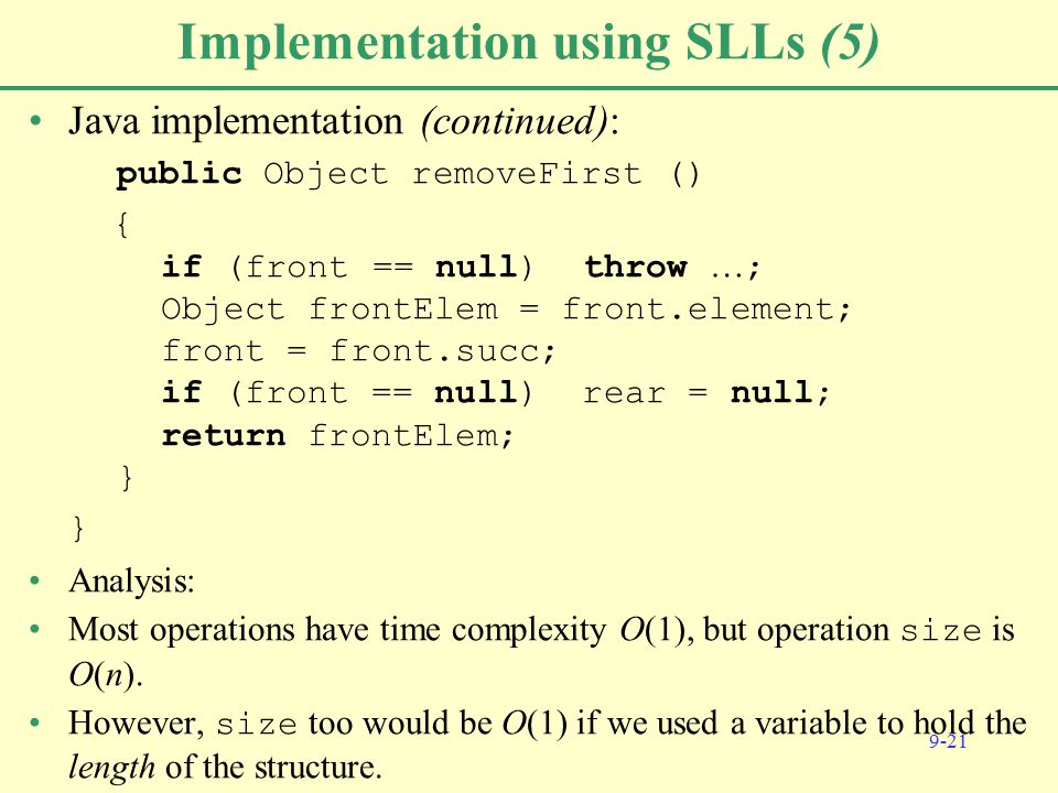 9-21 Implementation using SLLs (5) Java implementation (continued): public Object removeFirst () { if (front == null) throw … ; Object frontElem = front.element; front = front.succ; if (front == null) rear = null; return frontElem; } } Analysis: Most operations have time complexity O(1), but operation size is O(n).