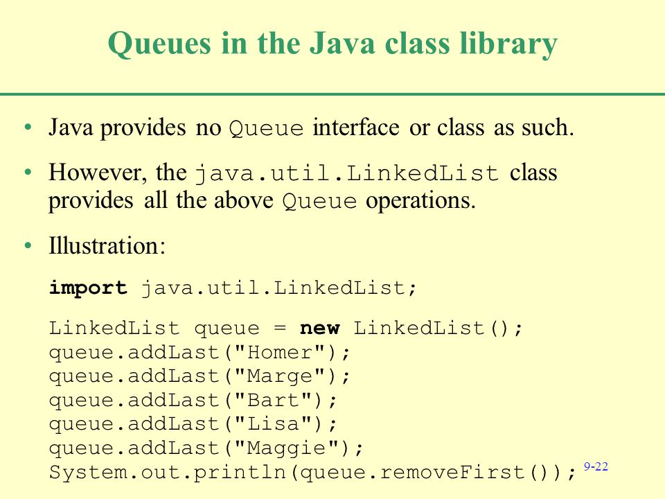 9-22 Queues in the Java class library Java provides no Queue interface or class as such.