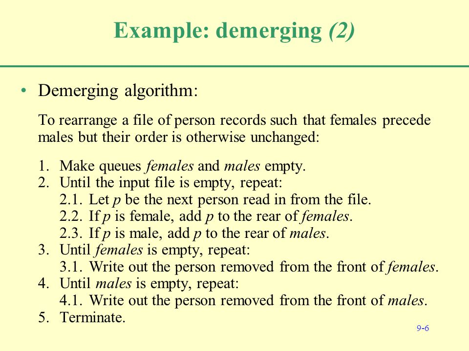 9-6 Example: demerging (2) Demerging algorithm: To rearrange a file of person records such that females precede males but their order is otherwise unchanged: 1.Make queues females and males empty.