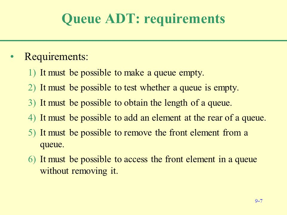 9-7 Queue ADT: requirements Requirements: 1)It must be possible to make a queue empty.