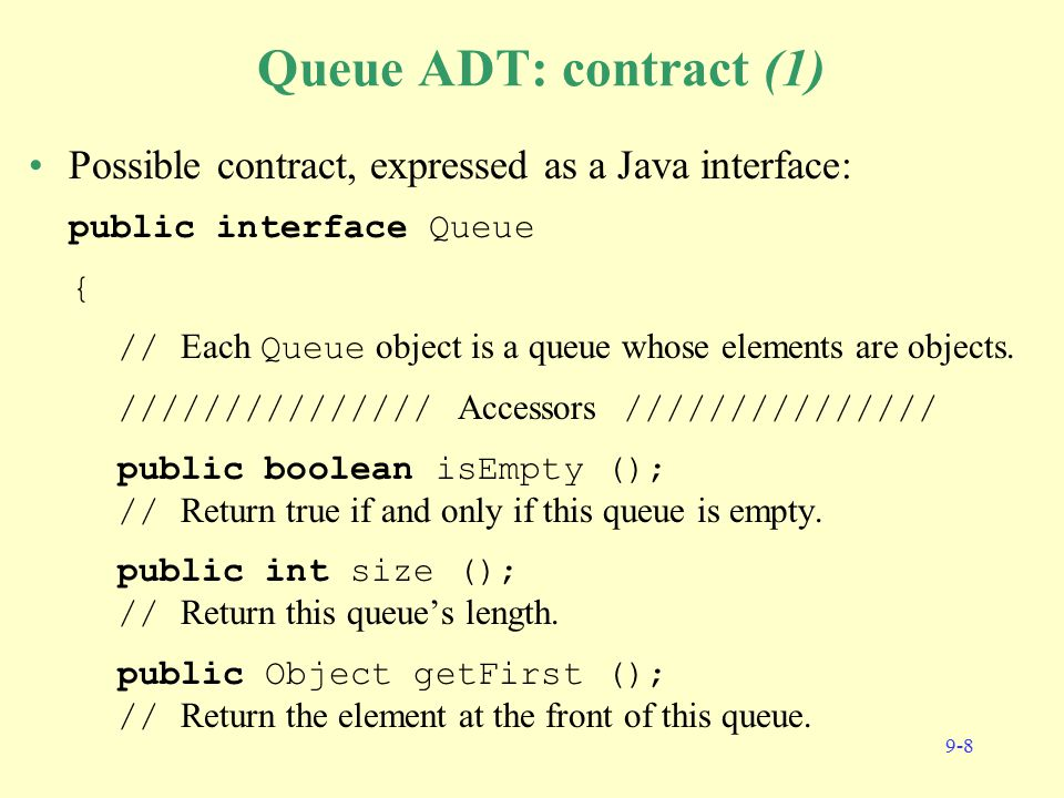 9-8 Queue ADT: contract (1) Possible contract, expressed as a Java interface: public interface Queue { // Each Queue object is a queue whose elements are objects.