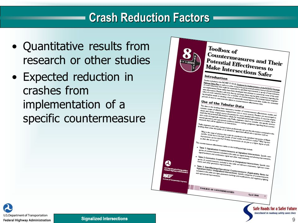 Signalized Intersections Crash Reduction Factors Quantitative results from research or other studies Expected reduction in crashes from implementation of a specific countermeasure 9