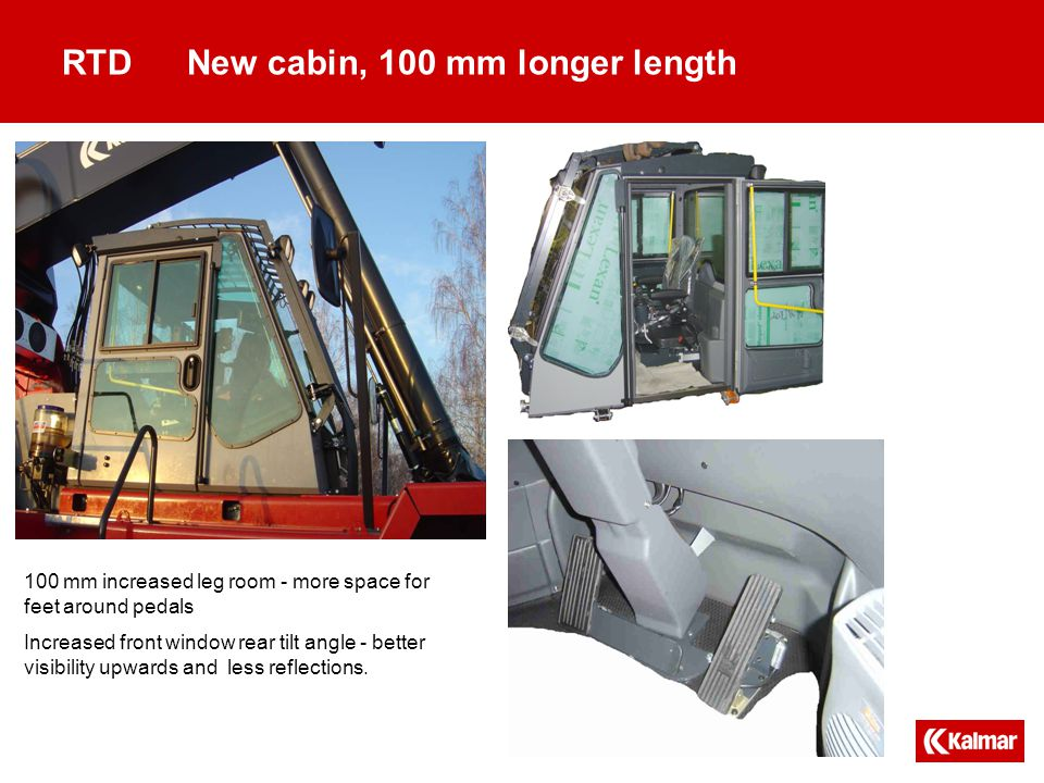 RTD New cabin, 100 mm longer length 100 mm increased leg room - more space for feet around pedals Increased front window rear tilt angle - better visibility upwards and less reflections.
