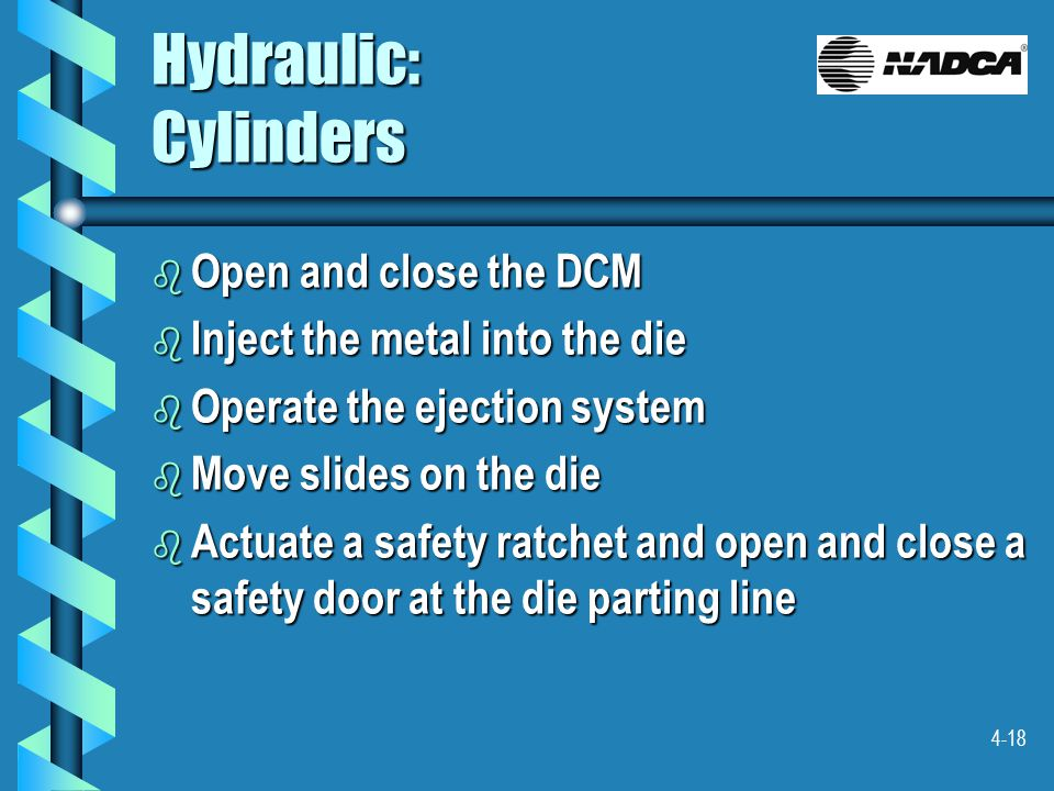 4-18 Hydraulic: Cylinders b Open and close the DCM b Inject the metal into the die b Operate the ejection system b Move slides on the die b Actuate a safety ratchet and open and close a safety door at the die parting line