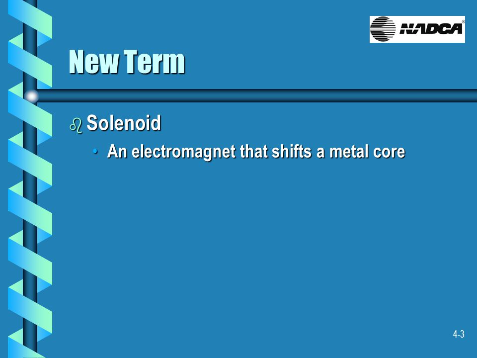 4-3 New Term b Solenoid An electromagnet that shifts a metal core An electromagnet that shifts a metal core