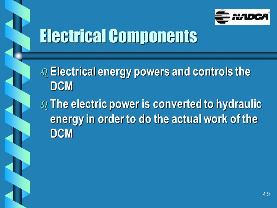 4-9 Electrical Components b Electrical energy powers and controls the DCM b The electric power is converted to hydraulic energy in order to do the actual work of the DCM