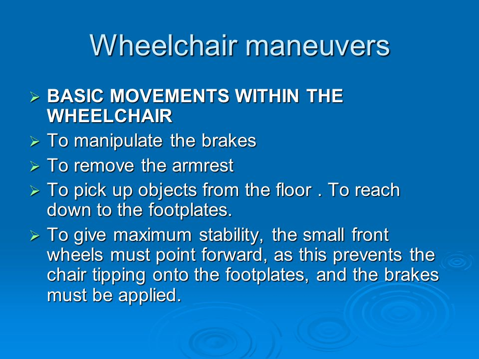 Wheelchair maneuvers  BASIC MOVEMENTS WITHIN THE WHEELCHAIR  To manipulate the brakes  To remove the armrest  To pick up objects from the floor.
