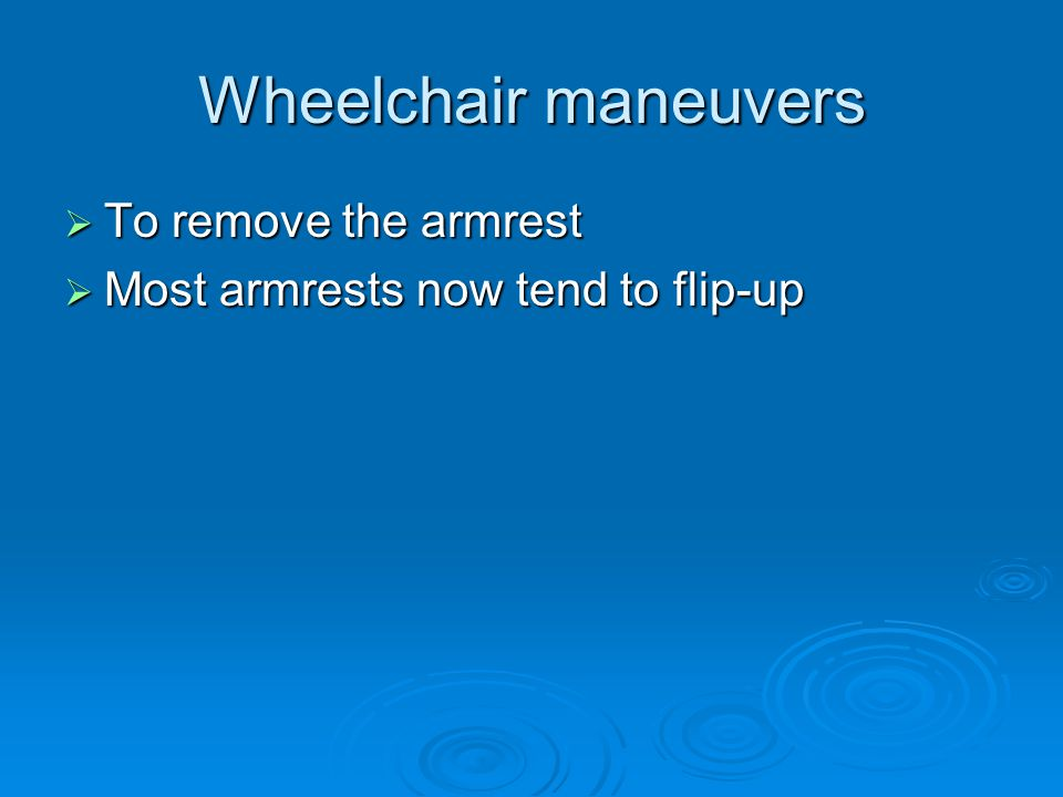 Wheelchair maneuvers  To remove the armrest  Most armrests now tend to flip-up