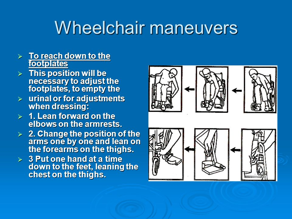 Wheelchair maneuvers  To reach down to the footplates  This position will be necessary to adjust the footplates, to empty the  urinal or for adjustments when dressing:  1.