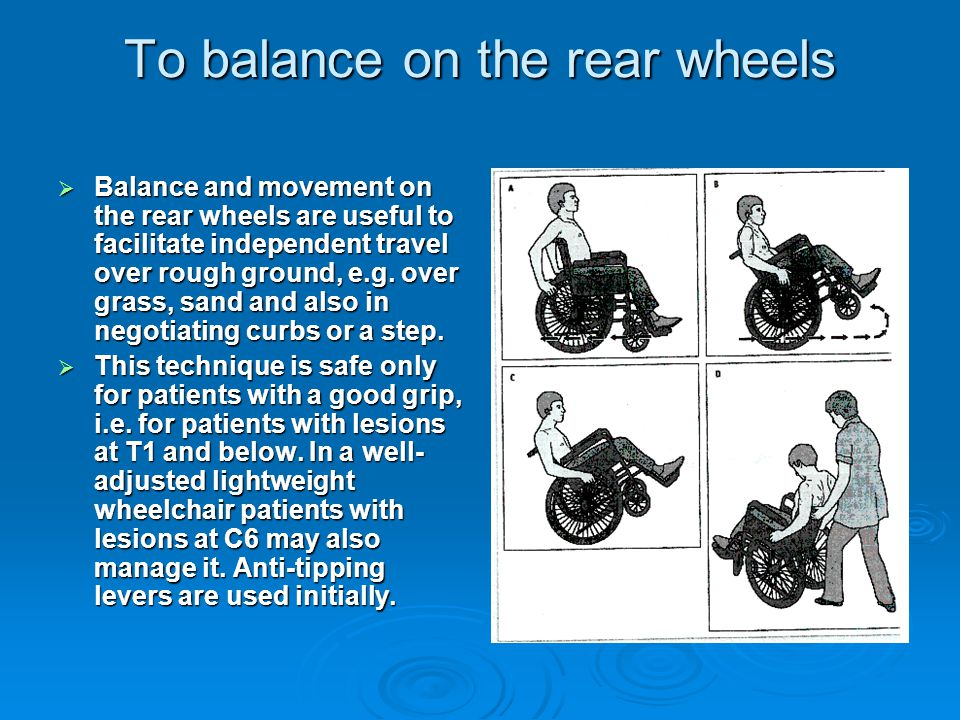 To balance on the rear wheels  Balance and movement on the rear wheels are useful to facilitate independent travel over rough ground, e.g.