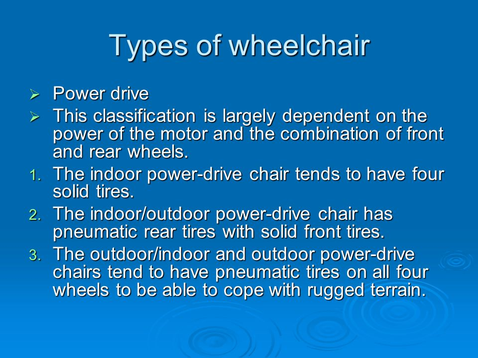 Types of wheelchair  Power drive  This classification is largely dependent on the power of the motor and the combination of front and rear wheels.