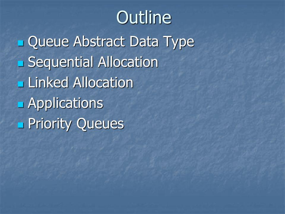 Queue Abstract Data Type Queue Abstract Data Type Sequential Allocation Sequential Allocation Linked Allocation Linked Allocation Applications Applications Priority Queues Priority Queues Outline