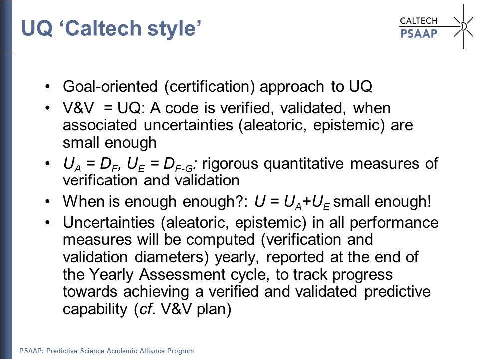 PSAAP: Predictive Science Academic Alliance Program UQ 'Caltech style' Goal-oriented (certification) approach to UQ V&V = UQ: A code is verified, vali