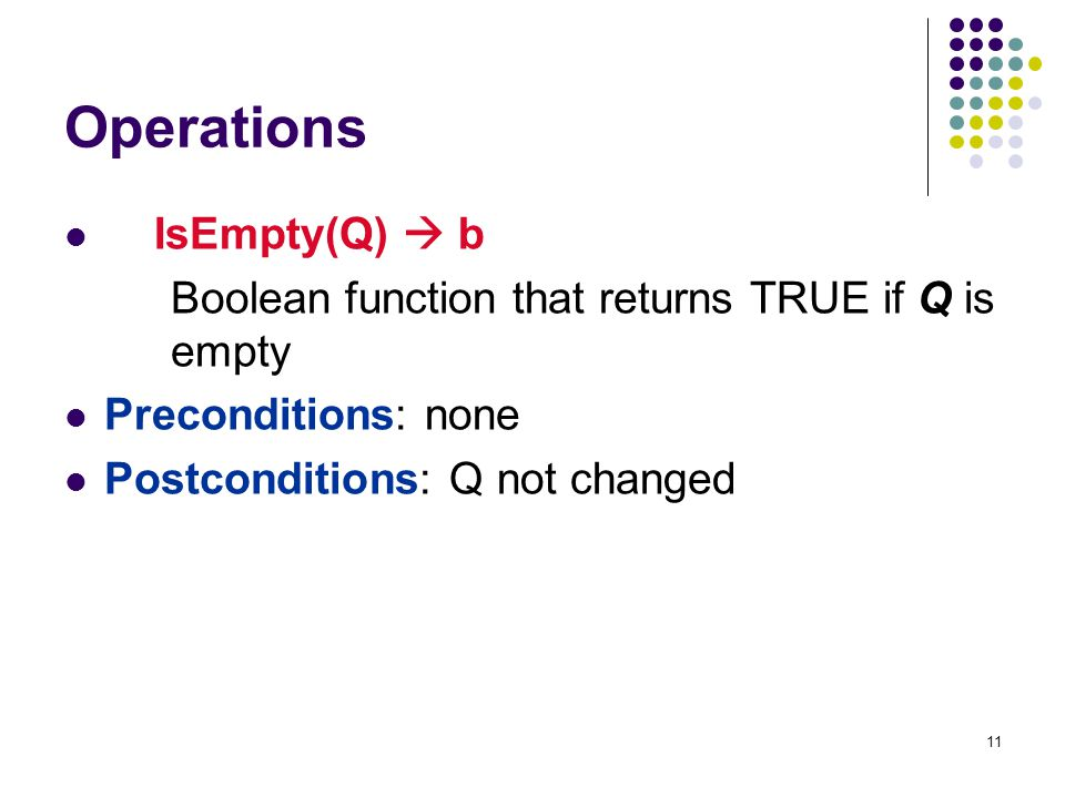 11 Operations IsEmpty(Q)  b Boolean function that returns TRUE if Q is empty Preconditions: none Postconditions: Q not changed